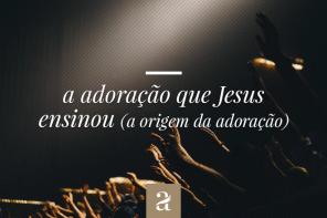 A adoração que Jesus ensinou - A origem da adoração