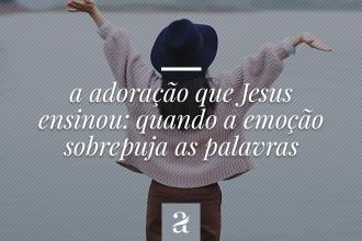 A adoração que Jesus ensinou – Quando a emoção sobrepuja as palavras