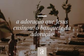 A adoração que Jesus ensinou – O banquete da adoração