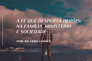 A fé que desperta heróis: na família, ministério e sociedade.