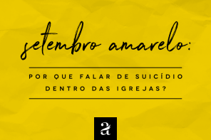 Setembro amarelo: Porque falar de suicídio dentro das igrejas?