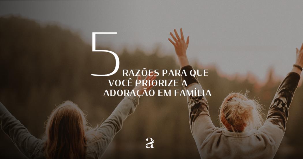 5 Razões Para Que Você Priorize a Adoração em Família