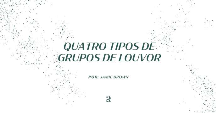 Quatro Tipos de Grupos de Louvor