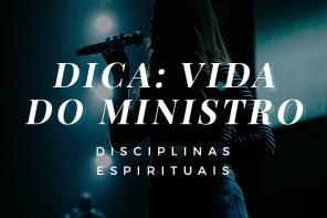 Dica: vida do ministro | Disciplinas Espirituais