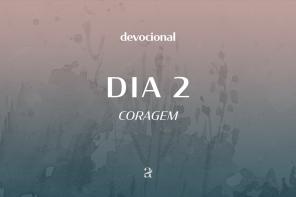 DE DIA, DE NOITE: DEVOCIONAL | CORAGEM