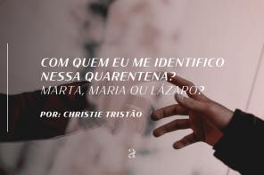 Com quem eu me identifico nessa quarentena? Marta, Maria ou Lázaro?
