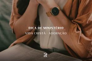 Dica de ministério | vida cristã – adoração
